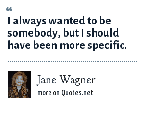 Jane Wagner: I always wanted to be somebody, but I should have been more specific.