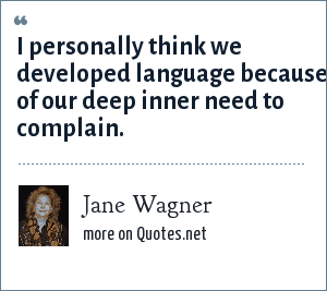 Jane Wagner: I personally think we developed language because of our deep inner need to complain.
