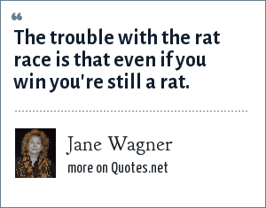 Jane Wagner: The trouble with the rat race is that even if you win you're still a rat.