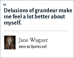 Jane Wagner: Delusions of grandeur make me feel a lot better about myself.