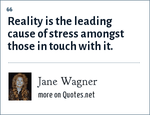 Jane Wagner: Reality is the leading cause of stress amongst those in touch with it.