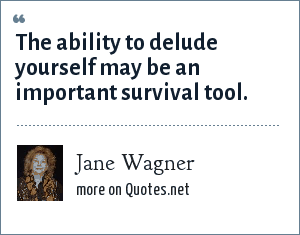 Jane Wagner: The ability to delude yourself may be an important survival tool.