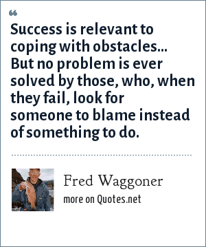 Fred Waggoner: Success is relevant to coping with obstacles... But no problem is ever solved by those, who, when they fail, look for someone to blame instead of something to do.