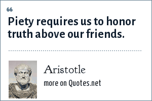 Aristotle: Piety requires us to honor truth above our friends.