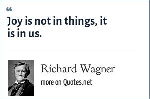 Richard Wagner: Joy is not in things, it is in us.