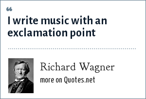 Richard Wagner: I write music with an exclamation point