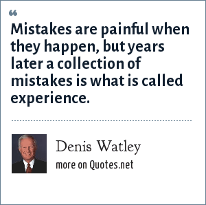 Denis Watley: Mistakes are painful when they happen, but years later a collection of mistakes is what is called experience.