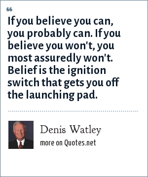 Denis Watley: If you believe you can, you probably can. If you believe you won't, you most assuredly won't. Belief is the ignition switch that gets you off the launching pad.