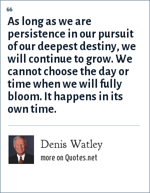 Denis Watley: As long as we are persistence in our pursuit of our deepest destiny, we will continue to grow. We cannot choose the day or time when we will fully bloom. It happens in its own time.