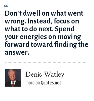 Denis Watley: Don't dwell on what went wrong. Instead, focus on what to do next. Spend your energies on moving forward toward finding the answer.