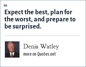 Denis Watley: Expect the best, plan for the worst, and prepare to be surprised.