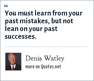 Denis Watley: You must learn from your past mistakes, but not lean on your past successes.