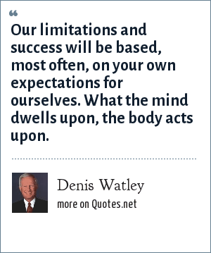 Denis Watley: Our limitations and success will be based, most often, on your own expectations for ourselves. What the mind dwells upon, the body acts upon.