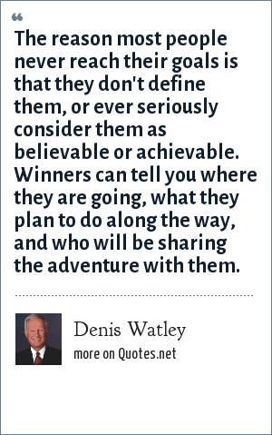 Denis Watley: The reason most people never reach their goals is that they don't define them, or ever seriously consider them as believable or achievable. Winners can tell you where they are going, what they plan to do along the way, and who will be sharing the adventure with them.