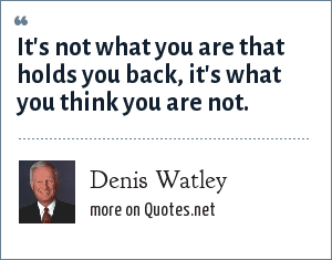 Denis Watley: It's not what you are that holds you back, it's what you think you are not.