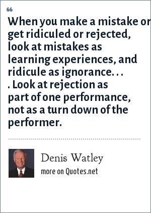 Denis Watley: When you make a mistake or get ridiculed or rejected, look at mistakes as learning experiences, and ridicule as ignorance. . . . Look at rejection as part of one performance, not as a turn down of the performer.