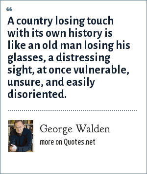 George Walden: A country losing touch with its own history is like an old man losing his glasses, a distressing sight, at once vulnerable, unsure, and easily disoriented.