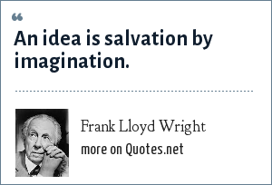 Frank Lloyd Wright: An idea is salvation by imagination.