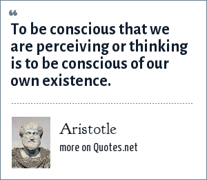 Aristotle: To be conscious that we are perceiving or thinking is to be conscious of our own existence.