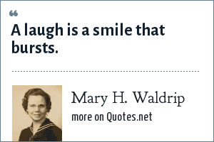 Mary H. Waldrip: A laugh is a smile that bursts.