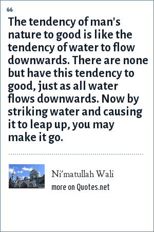 Ni'matullah Wali: The tendency of man's nature to good is like the tendency of water to flow downwards. There are none but have this tendency to good, just as all water flows downwards. Now by striking water and causing it to leap up, you may make it go.