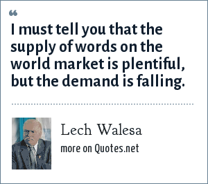 Lech Walesa: I must tell you that the supply of words on the world market is plentiful, but the demand is falling.