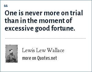 Lewis Lew Wallace: One is never more on trial than in the moment of excessive good fortune.