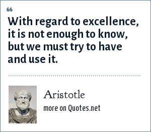 Aristotle: With regard to excellence, it is not enough to know, but we must try to have and use it.