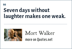 Mort Walker: Seven days without laughter makes one weak.