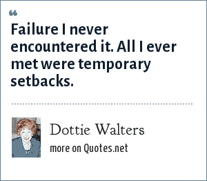 Dottie Walters: Failure I never encountered it. All I ever met were temporary setbacks.