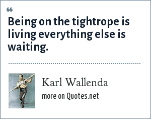 Karl Wallenda: Being on the tightrope is living everything else is waiting.
