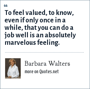 Barbara Walters: To feel valued, to know, even if only once in a while, that you can do a job well is an absolutely marvelous feeling.