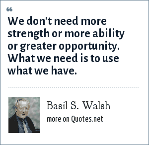 Basil S. Walsh: We don't need more strength or more ability or greater opportunity. What we need is to use what we have.