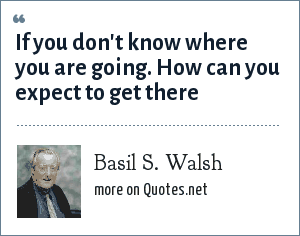 Basil S. Walsh: If you don't know where you are going. How can you expect to get there
