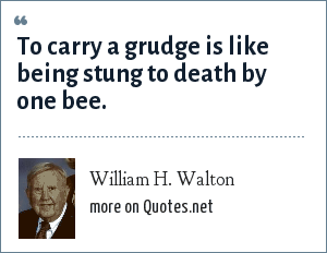 William H. Walton: To carry a grudge is like being stung to death by one bee.