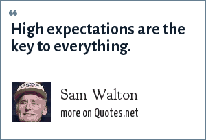 Sam Walton: High expectations are the key to everything.