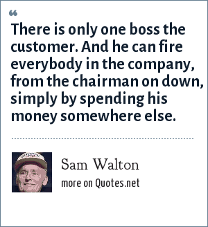 Sam Walton: There is only one boss the customer. And he can fire everybody in the company, from the chairman on down, simply by spending his money somewhere else.