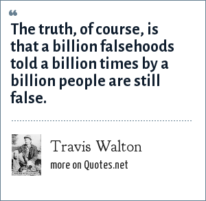 Travis Walton: The truth, of course, is that a billion falsehoods told a billion times by a billion people are still false.