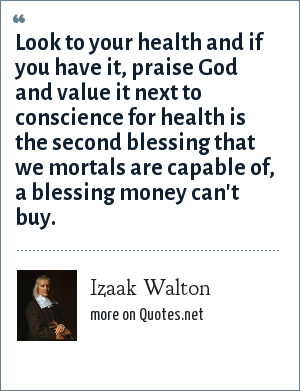 Izaak Walton: Look to your health and if you have it, praise God and value it next to conscience for health is the second blessing that we mortals are capable of, a blessing money can't buy.