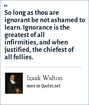 Izaak Walton: So long as thou are ignorant be not ashamed to learn. Ignorance is the greatest of all infirmities, and when justified, the chiefest of all follies.