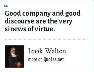 Izaak Walton: Good company and good discourse are the very sinews of virtue.