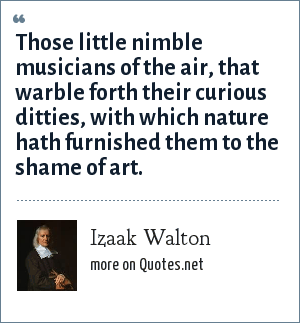 Izaak Walton: Those little nimble musicians of the air, that warble forth their curious ditties, with which nature hath furnished them to the shame of art.