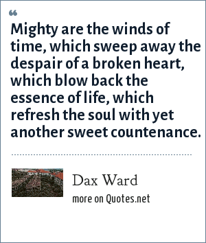 Dax Ward: Mighty are the winds of time, which sweep away the despair of a broken heart, which blow back the essence of life, which refresh the soul with yet another sweet countenance.