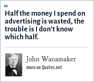John Wanamaker: Half the money I spend on advertising is wasted, the trouble is I don't know which half.