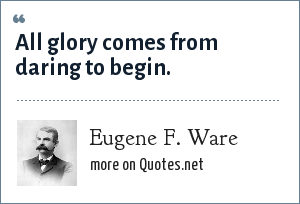 Eugene F. Ware: All glory comes from daring to begin.