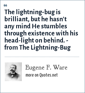 Eugene F. Ware: The lightning-bug is brilliant, but he hasn't any mind He stumbles through existence with his head-light on behind. - from The Lightning-Bug