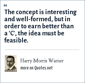 Harry Morris Warner: The concept is interesting and well-formed, but in order to earn better than a 'C', the idea must be feasible.