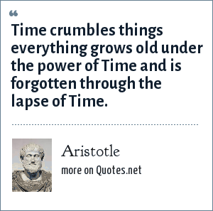 Aristotle: Time crumbles things everything grows old under the power of Time and is forgotten through the lapse of Time.