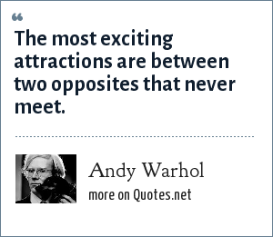 Andy Warhol: The most exciting attractions are between two opposites that never meet.