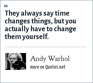 Andy Warhol: They always say time changes things, but you actually have to change them yourself.